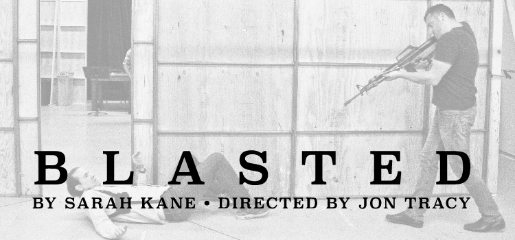 Blasted, by Sarah Kane, directed by Jon Tracy